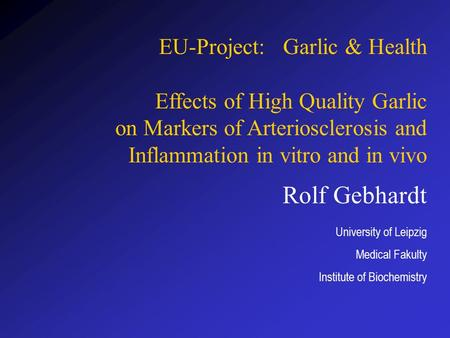 Rolf Gebhardt University of Leipzig Medical Fakulty Institute of Biochemistry EU-Project: Garlic & Health Effects of High Quality Garlic on Markers of.