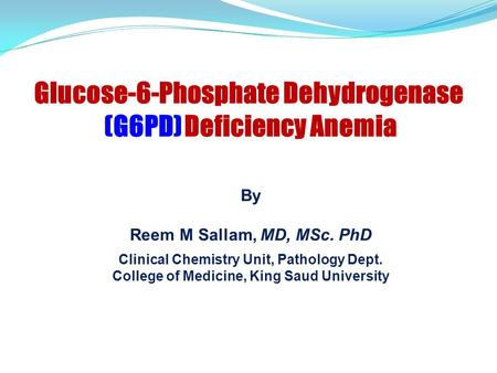 By Reem M Sallam, MD, MSc. PhD Clinical Chemistry Unit, Pathology Dept. College of Medicine, King Saud University Glucose-6-Phosphate Dehydrogenase (G6PD)