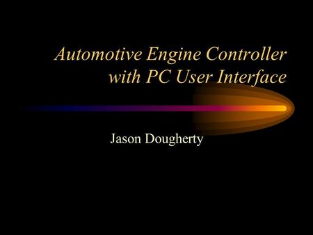 Automotive Engine Controller with PC User Interface Jason Dougherty.