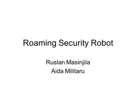 Roaming Security Robot Ruslan Masinjila Aida Militaru.