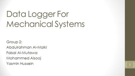 Data Logger For Mechanical Systems Group 2: Abdulrahman Al-Malki Faisal Al-Mutawa Mohammed Alsooj Yasmin Hussein 1.