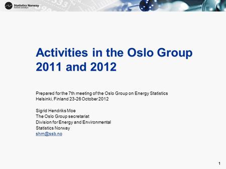 1 1 Activities in the Oslo Group 2011 and 2012 Prepared for the 7th meeting of the Oslo Group on Energy Statistics Helsinki, Finland 23-26 October 2012.