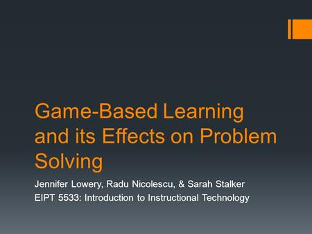 Game-Based Learning and its Effects on Problem Solving Jennifer Lowery, Radu Nicolescu, & Sarah Stalker EIPT 5533: Introduction to Instructional Technology.