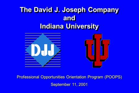 The David J. Joseph Company and Indiana University Professional Opportunities Orientation Program (POOPS) September 11, 2001 Professional Opportunities.