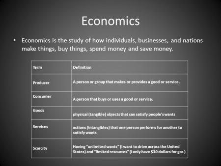 Economics Economics is the study of how individuals, businesses, and nations make things, buy things, spend money and save money. TermDefinition Producer.