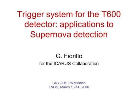 Trigger system for the T600 detector: applications to Supernova detection G. Fiorillo for the ICARUS Collaboration CRYODET Workshop LNGS, March 13-14,