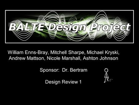 William Enns-Bray, Mitchell Sharpe, Michael Kryski, Andrew Mattson, Nicole Marshall, Ashton Johnson Sponsor: Dr. Bertram Design Review 1.