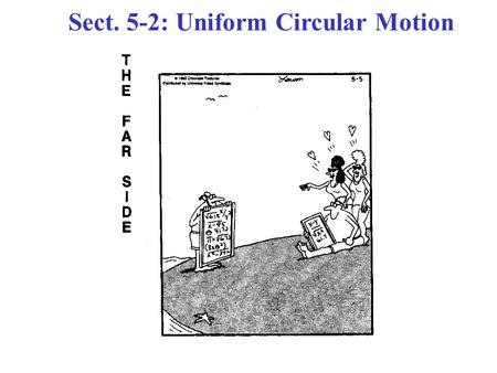 Sect. 5-2: Uniform Circular Motion. The motion of a mass in a circle at a constant speed. Constant speed  The Magnitude (size) of the velocity vector.
