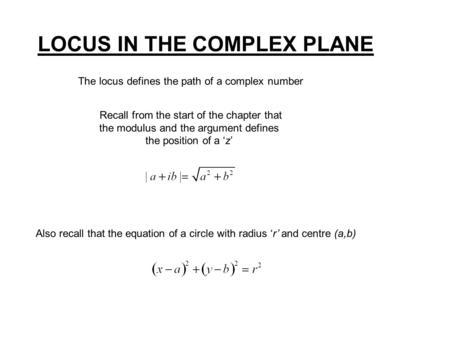 LOCUS IN THE COMPLEX PLANE The locus defines the path of a complex number Recall from the start of the chapter that the modulus and the argument defines.