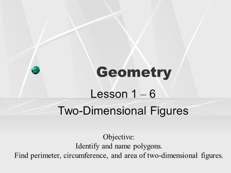 Geometry Lesson 1 – 6 Two-Dimensional Figures Objective: Identify and name polygons. Find perimeter, circumference, and area of two-dimensional figures.