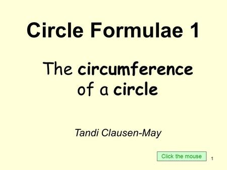 1 Circle Formulae 1 The circumference of a circle Tandi Clausen-May Click the mouse.
