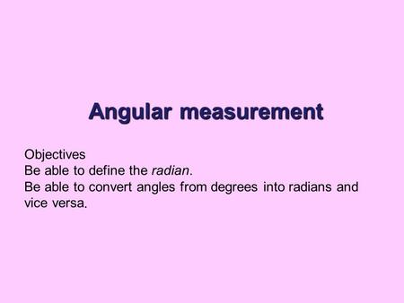 Angular measurement Objectives Be able to define the radian. Be able to convert angles from degrees into radians and vice versa.