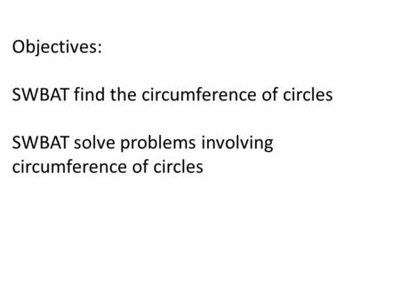 Objectives: SWBAT find the circumference of circles SWBAT solve problems involving circumference of circles.