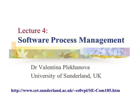 Lecture 4: Software Process Management Dr Valentina Plekhanova University of Sunderland, UK