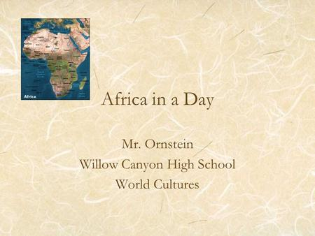 Africa in a Day Mr. Ornstein Willow Canyon High School World Cultures.