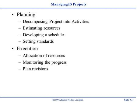 ©1999 Addison Wesley LongmanSlide 3.1 Managing IS Projects Planning –Decomposing Project into Activities –Estimating resources –Developing a schedule –Setting.