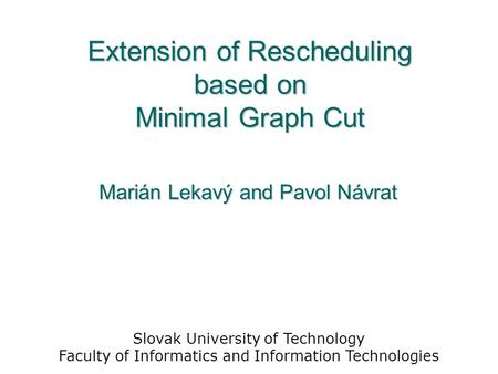 Extension of Rescheduling based on Minimal Graph Cut Marián Lekavý and Pavol Návrat Slovak University of Technology Faculty of Informatics and Information.