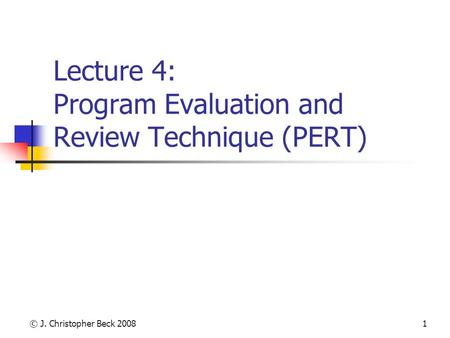 © J. Christopher Beck 20081 Lecture 4: Program Evaluation and Review Technique (PERT)