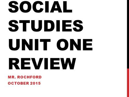 SOCIAL STUDIES UNIT ONE REVIEW MR. ROCHFORD OCTOBER 2015.