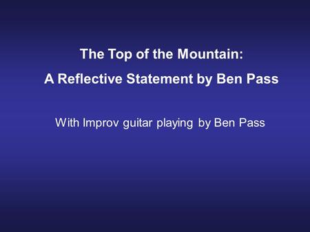 The Top of the Mountain: A Reflective Statement by Ben Pass With Improv guitar playing by Ben Pass.