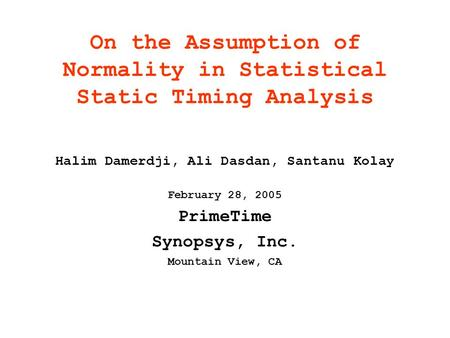 On the Assumption of Normality in Statistical Static Timing Analysis Halim Damerdji, Ali Dasdan, Santanu Kolay February 28, 2005 PrimeTime Synopsys, Inc.