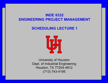 INDE 6332 ENGINEERING PROJECT MANAGEMENT SCHEDULING LECTURE 1 University of Houston Dept. of Industrial Engineering Houston, TX 77204-4812 (713) 743-4195.