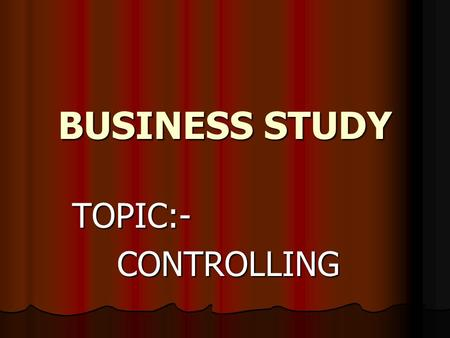 BUSINESS STUDY TOPIC:-CONTROLLING CONTROLLING Controlling is one of the important function of management. It is a comparison and verification process.