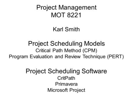 Project Management MOT 8221 Karl Smith Project Scheduling Models Critical Path Method (CPM) Program Evaluation and Review Technique (PERT) Project Scheduling.