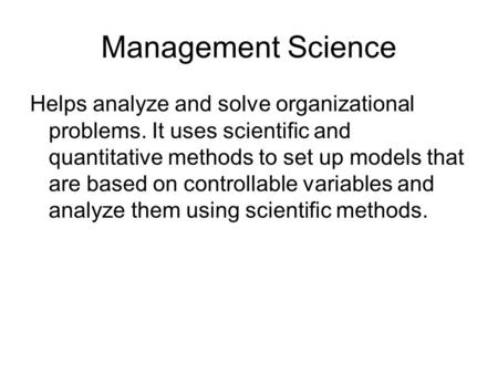 Management Science Helps analyze and solve organizational problems. It uses scientific and quantitative methods to set up models that are based on controllable.