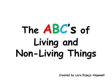 The ABC's of Living and Non-Living Things Created by Lora Krpejs-Hopewell.
