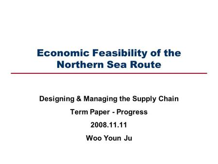 Economic Feasibility of the Northern Sea Route Designing & Managing the Supply Chain Term Paper - Progress 2008.11.11 Woo Youn Ju.
