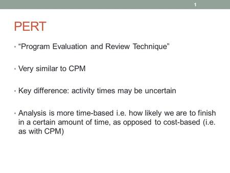 "PERT ""Program Evaluation and Review Technique"" Very similar to CPM Key difference: activity times may be uncertain Analysis is more time-based i.e. how."