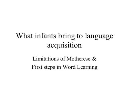 What infants bring to language acquisition Limitations of Motherese & First steps in Word Learning.