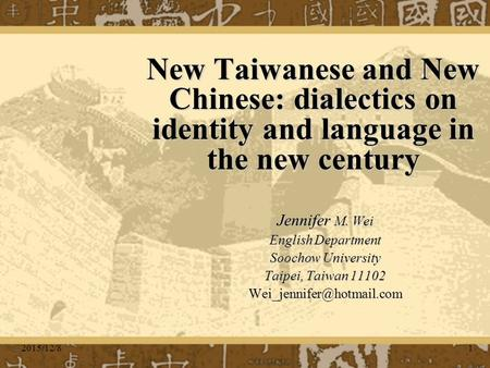 2015/12/81 New Taiwanese and New Chinese: dialectics on identity and language in the new century Jennifer M. Wei English Department Soochow University.
