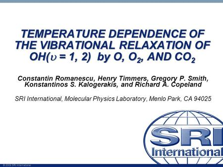 © 2009 SRI International TEMPERATURE DEPENDENCE OF THE VIBRATIONAL RELAXATION OF OH(  = 1, 2) by O, O 2, AND CO 2 Constantin Romanescu, Henry Timmers,