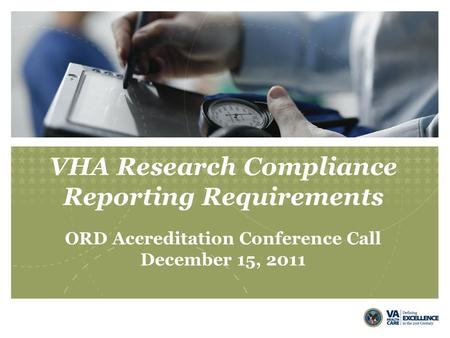 VHA Research Compliance Reporting Requirements ORD Accreditation Conference Call December 15, 2011.