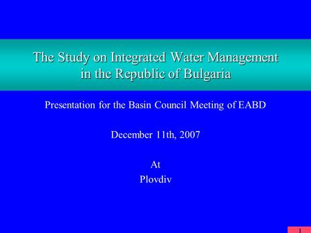 1 The Study on Integrated Water Management in the Republic of Bulgaria Presentation for the Basin Council Meeting of EABD December 11th, 2007 At Plovdiv.