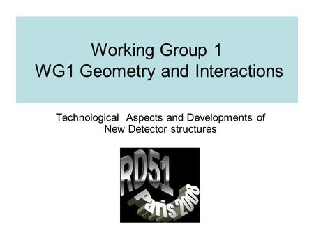 Working Group 1 WG1 Geometry and Interactions Technological Aspects and Developments of New Detector structures.