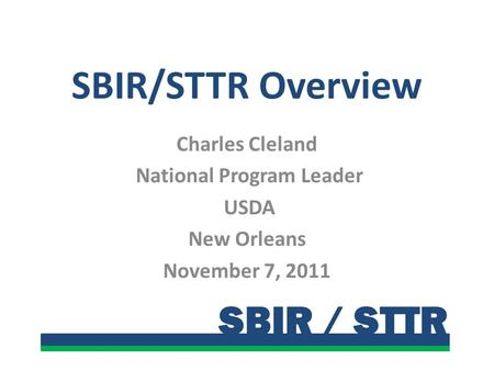 SBIR / STTR SBIR/STTR Overview Charles Cleland National Program Leader USDA New Orleans November 7, 2011.
