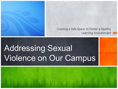 Creating a Safe Space to Foster a Healthy Learning Environment Addressing Sexual Violence on Our Campus.
