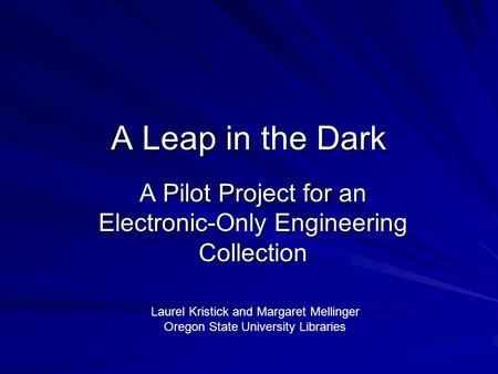 A Leap in the Dark A Pilot Project for an Electronic-Only Engineering Collection Laurel Kristick and Margaret Mellinger Oregon State University Libraries.