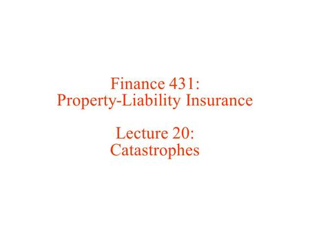 Finance 431: Property-Liability Insurance Lecture 20: Catastrophes.