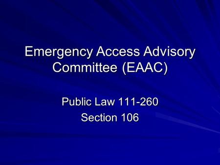 Emergency Access Advisory Committee (EAAC) Public Law 111-260 Section 106.