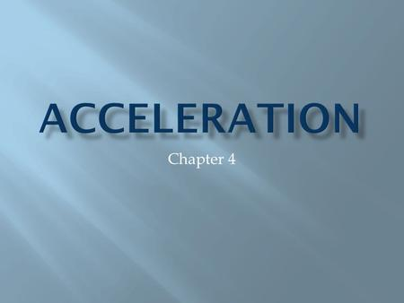 Chapter 4. Acceleration is the rate at which velocity changes. **Note: because acceleration depends upon velocity, it is a vector quantity. It has both.