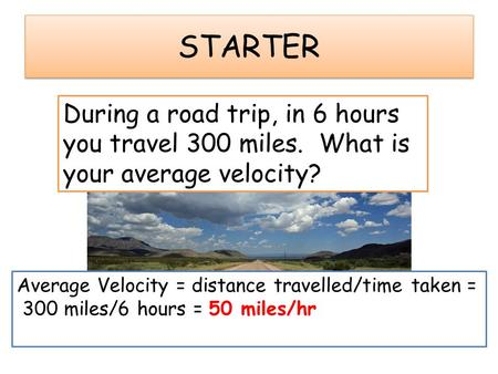 STARTER During a road trip, in 6 hours you travel 300 miles. What is your average velocity? Average Velocity = distance travelled/time taken = 300 miles/6.