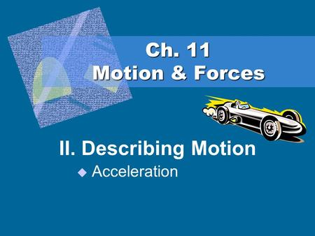 Ch. 11 Motion & Forces II. Describing Motion  Acceleration.