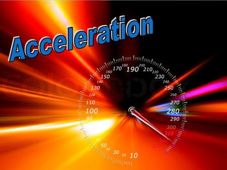 "Definition: Acceleration Vector quantity: magnitude (value) & direction Rate at which an object changes its velocity. ""How fast an object is getting faster"""