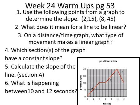 1. Use the following points from a graph to determine the slope. (2,15), (8, 45) 2. What does it mean for a line to be linear? 3. On a distance/time graph,