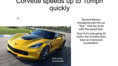 "Corvette speeds up to 10mph quickly General Motors mistakenly calls this car ""fast."" Fast has to do with the speed limit. Even if it's only going 10 mi/hr,"