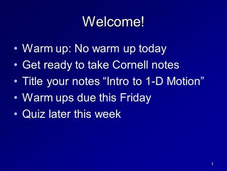 "Welcome! Warm up: No warm up today Get ready to take Cornell notes Title your notes ""Intro to 1-D Motion"" Warm ups due this Friday Quiz later this week."